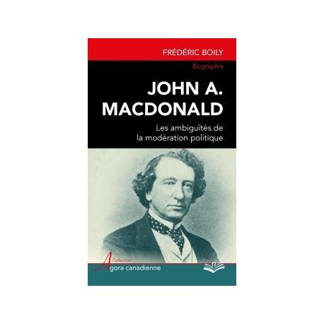 John A. Macdonald : les ambiguïtés de la modération politique, de Frédéric Boily : Sommaire