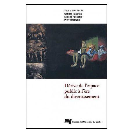 Dérive de l'espace public à l'ère du divertissement Sous la direction de Charles PERRATON, Étienne PAQUETTE, Pierre BARRETTE